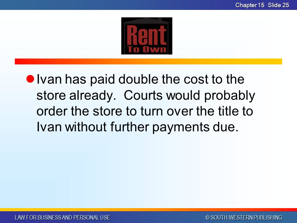 LAW FOR BUSINESS AND PERSONAL USE © SOUTH-WESTERN PUBLISHING Chapter 15Slide 25 Ivan has paid double the cost to the store already.