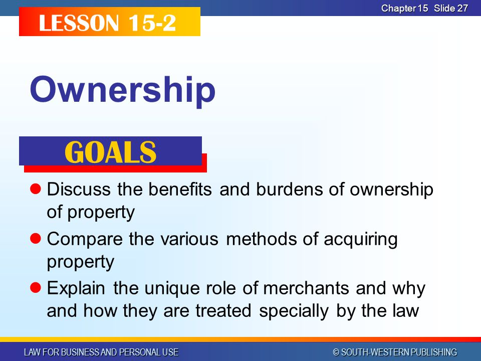 LAW FOR BUSINESS AND PERSONAL USE © SOUTH-WESTERN PUBLISHING Chapter 15 Slide 27 Ownership Discuss the benefits and burdens of ownership of property Compare the various methods of acquiring property Explain the unique role of merchants and why and how they are treated specially by the law LESSON 15-2 GOALS