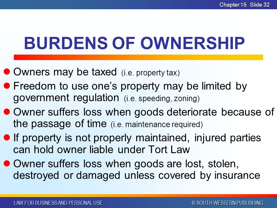 LAW FOR BUSINESS AND PERSONAL USE © SOUTH-WESTERN PUBLISHING Chapter 15Slide 32 BURDENS OF OWNERSHIP Owners may be taxed (i.e.