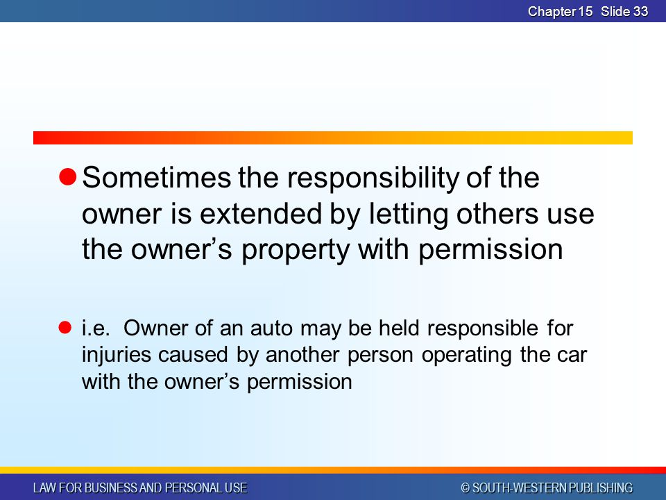 LAW FOR BUSINESS AND PERSONAL USE © SOUTH-WESTERN PUBLISHING Chapter 15Slide 33 Sometimes the responsibility of the owner is extended by letting others use the owners property with permission i.e.