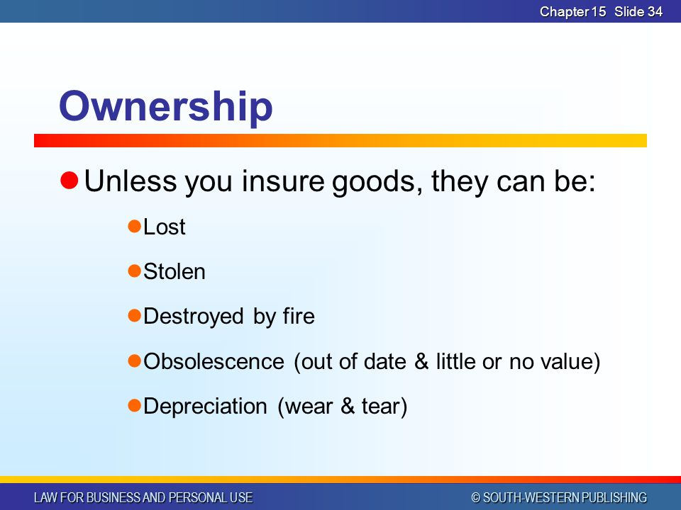 LAW FOR BUSINESS AND PERSONAL USE © SOUTH-WESTERN PUBLISHING Chapter 15Slide 34 Ownership Unless you insure goods, they can be: Lost Stolen Destroyed by fire Obsolescence (out of date & little or no value) Depreciation (wear & tear)
