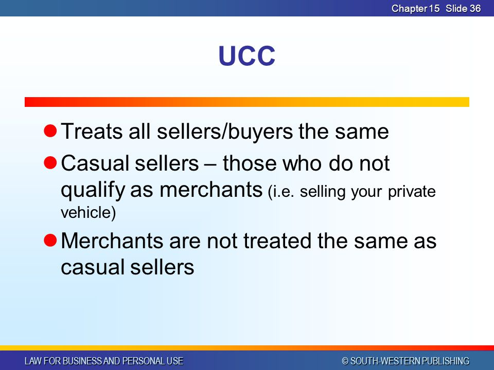 LAW FOR BUSINESS AND PERSONAL USE © SOUTH-WESTERN PUBLISHING Chapter 15Slide 36 UCC Treats all sellers/buyers the same Casual sellers – those who do not qualify as merchants (i.e.