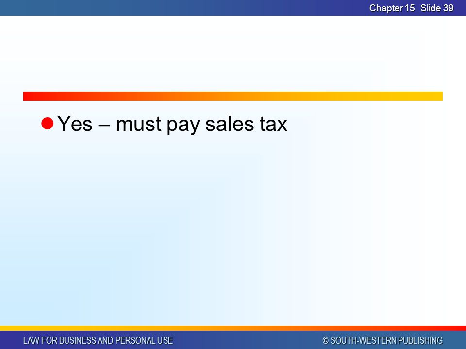 LAW FOR BUSINESS AND PERSONAL USE © SOUTH-WESTERN PUBLISHING Chapter 15Slide 39 Yes – must pay sales tax