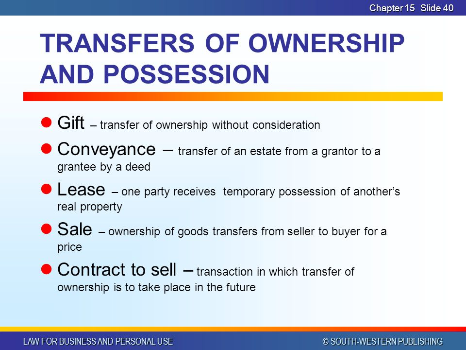 LAW FOR BUSINESS AND PERSONAL USE © SOUTH-WESTERN PUBLISHING Chapter 15Slide 40 TRANSFERS OF OWNERSHIP AND POSSESSION Gift – transfer of ownership without consideration Conveyance – transfer of an estate from a grantor to a grantee by a deed Lease – one party receives temporary possession of anothers real property Sale – ownership of goods transfers from seller to buyer for a price Contract to sell – transaction in which transfer of ownership is to take place in the future