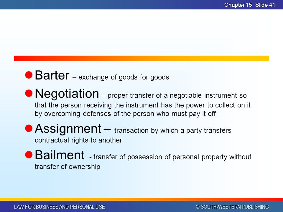 LAW FOR BUSINESS AND PERSONAL USE © SOUTH-WESTERN PUBLISHING Chapter 15Slide 41 Barter – exchange of goods for goods Negotiation – proper transfer of a negotiable instrument so that the person receiving the instrument has the power to collect on it by overcoming defenses of the person who must pay it off Assignment – transaction by which a party transfers contractual rights to another Bailment - transfer of possession of personal property without transfer of ownership