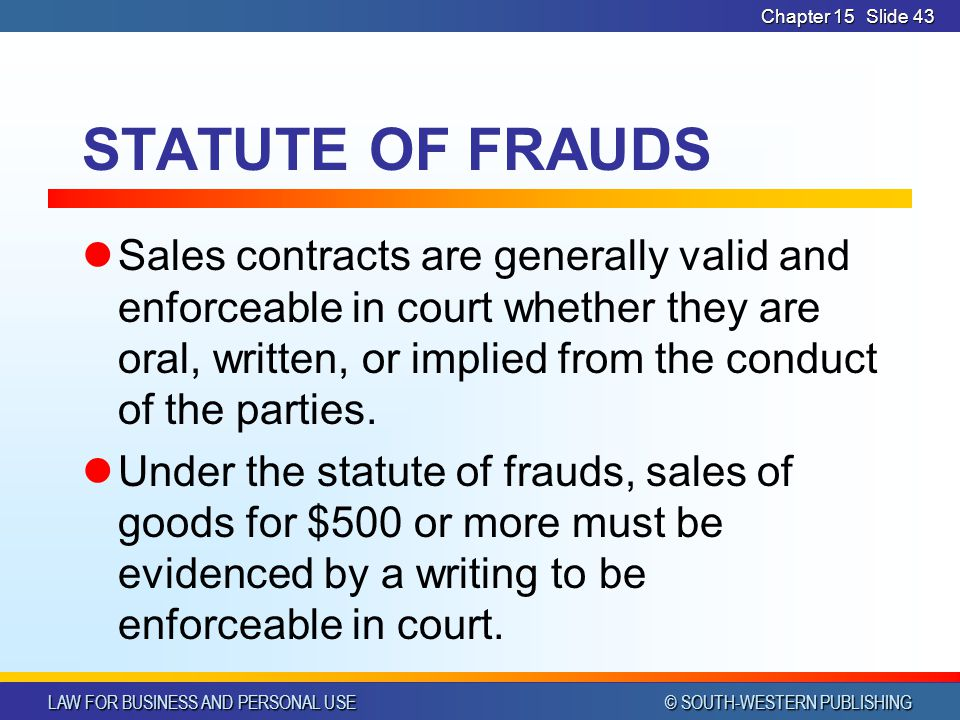 LAW FOR BUSINESS AND PERSONAL USE © SOUTH-WESTERN PUBLISHING Chapter 15Slide 43 STATUTE OF FRAUDS Sales contracts are generally valid and enforceable in court whether they are oral, written, or implied from the conduct of the parties.