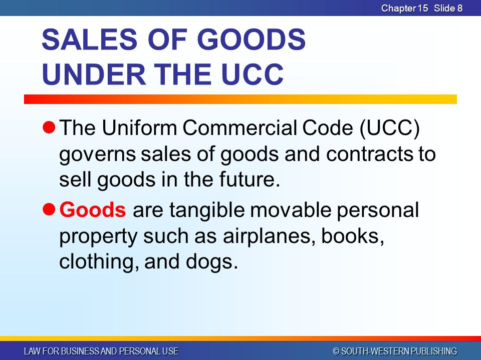 LAW FOR BUSINESS AND PERSONAL USE © SOUTH-WESTERN PUBLISHING Chapter 15Slide 8 SALES OF GOODS UNDER THE UCC The Uniform Commercial Code (UCC) governs sales of goods and contracts to sell goods in the future.