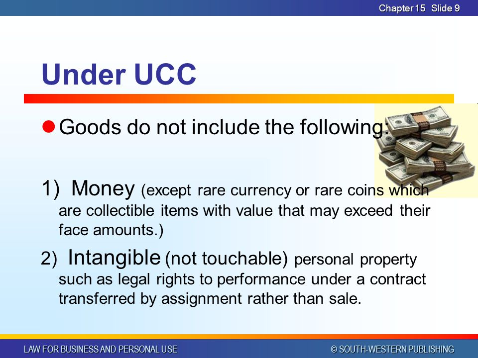 LAW FOR BUSINESS AND PERSONAL USE © SOUTH-WESTERN PUBLISHING Chapter 15Slide 9 Under UCC Goods do not include the following: 1) Money (except rare currency or rare coins which are collectible items with value that may exceed their face amounts.) 2) Intangible (not touchable) personal property such as legal rights to performance under a contract transferred by assignment rather than sale.
