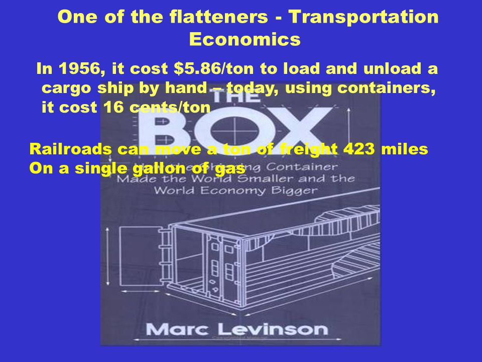 One of the flatteners - Transportation Economics In 1956, it cost $5.86/ton to load and unload a cargo ship by hand – today, using containers, it cost 16 cents/ton Railroads can move a ton of freight 423 miles On a single gallon of gas