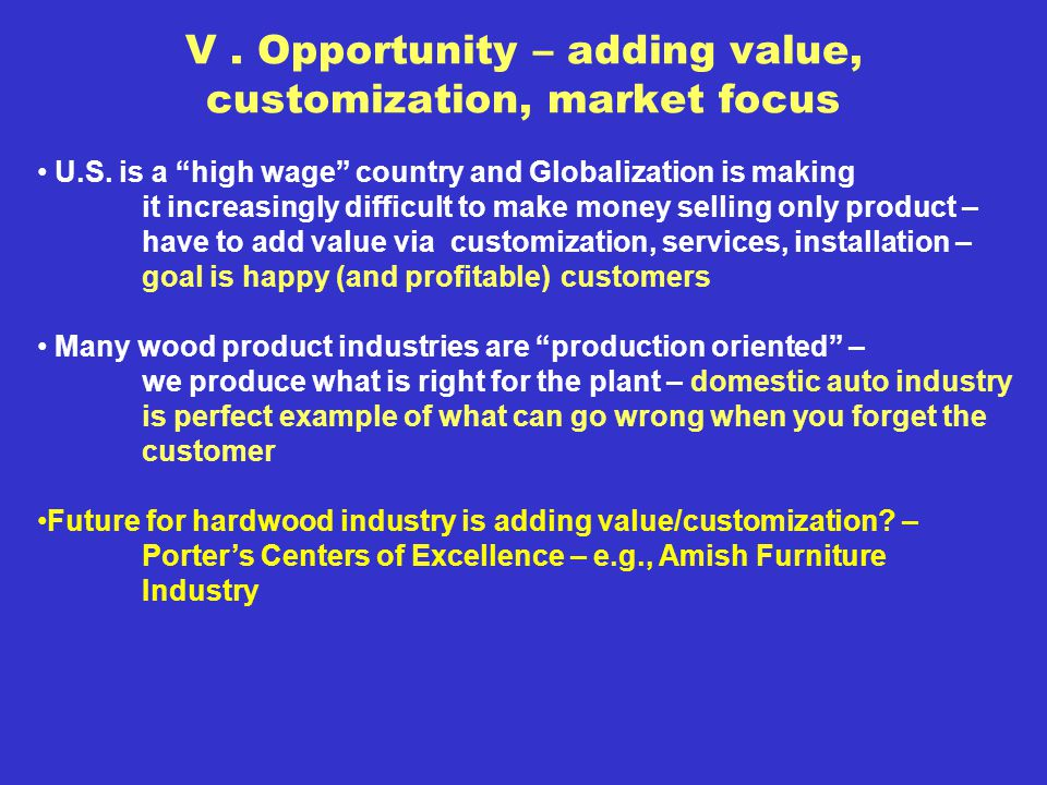 V. Opportunity – adding value, customization, market focus U.S. is a high wage country and Globalization is making it increasingly difficult to make m