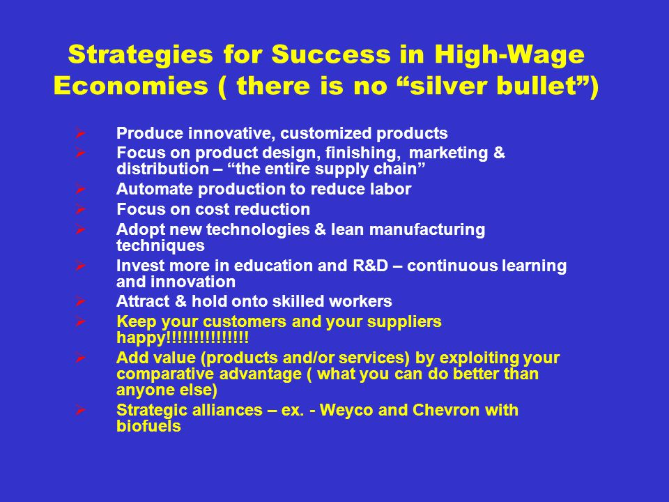 Strategies for Success in High-Wage Economies ( there is no silver bullet) Produce innovative, customized products Focus on product design, finishing, marketing & distribution – the entire supply chain Automate production to reduce labor Focus on cost reduction Adopt new technologies & lean manufacturing techniques Invest more in education and R&D – continuous learning and innovation Attract & hold onto skilled workers Keep your customers and your suppliers happy!!!!!!!!!!!!!!.
