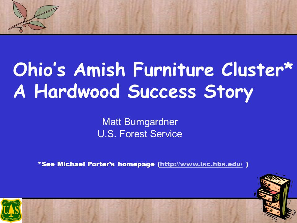 Ohios Amish Furniture Cluster* A Hardwood Success Story Matt Bumgardner U.S. Forest Service *See Michael Porters homepage (http://www.isc.hbs.edu/ )ht
