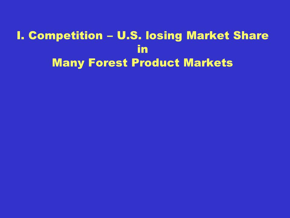I. Competition – U.S. losing Market Share in Many Forest Product Markets