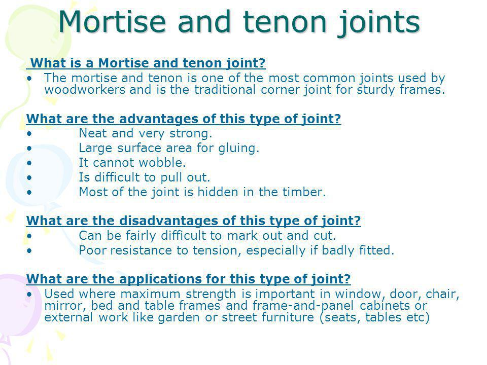 Mortise and tenon joints Mortise and tenon joints What is a Mortise and tenon joint? The mortise and tenon is one of the most common joints used by wo