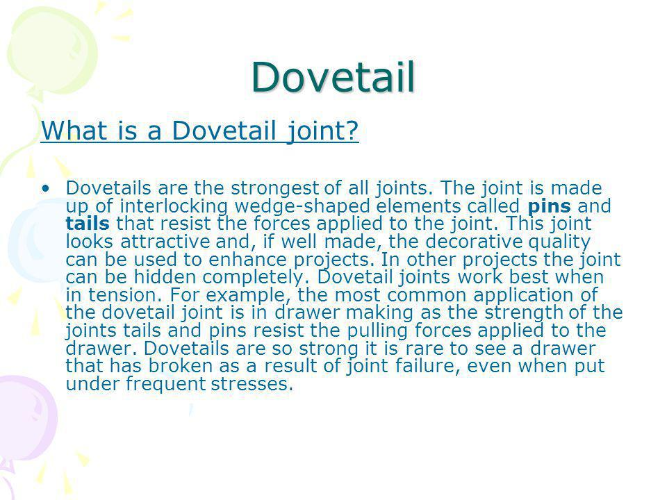 Dovetail What is a Dovetail joint? Dovetails are the strongest of all joints. The joint is made up of interlocking wedge-shaped elements called pins a