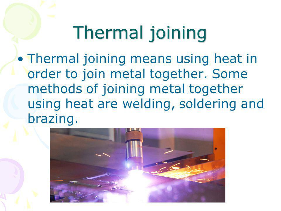 Thermal joining Thermal joining means using heat in order to join metal together. Some methods of joining metal together using heat are welding, solde