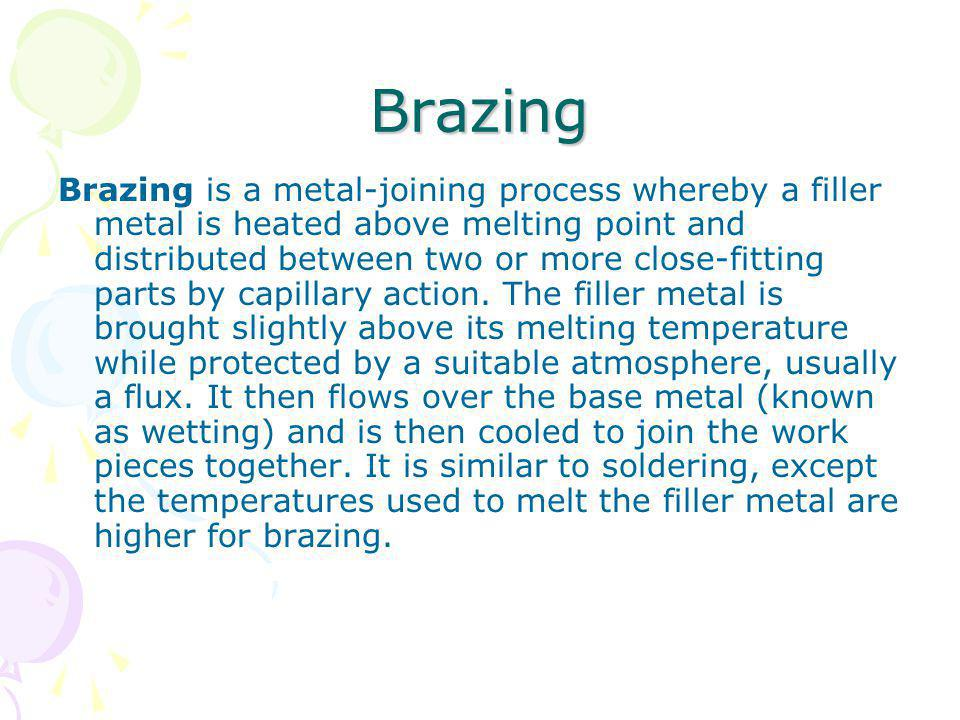 Brazing Brazing is a metal-joining process whereby a filler metal is heated above melting point and distributed between two or more close-fitting part