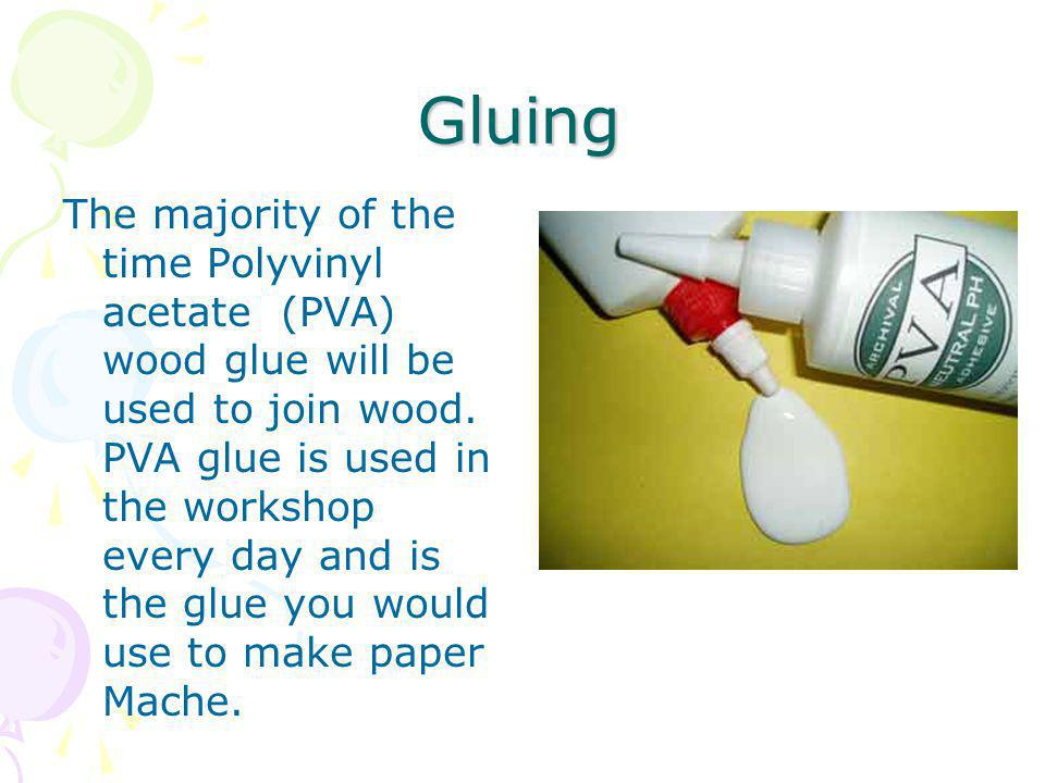 Gluing The majority of the time Polyvinyl acetate (PVA) wood glue will be used to join wood. PVA glue is used in the workshop every day and is the glu