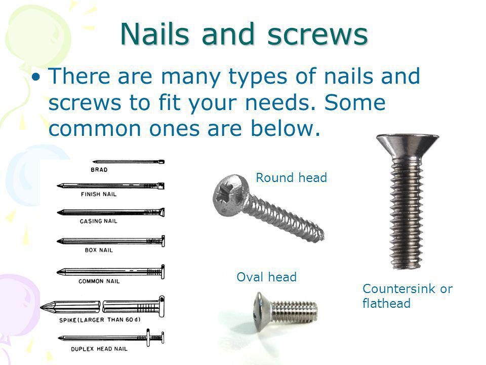 Nails and screws There are many types of nails and screws to fit your needs. Some common ones are below. Round head Countersink or flathead Oval head