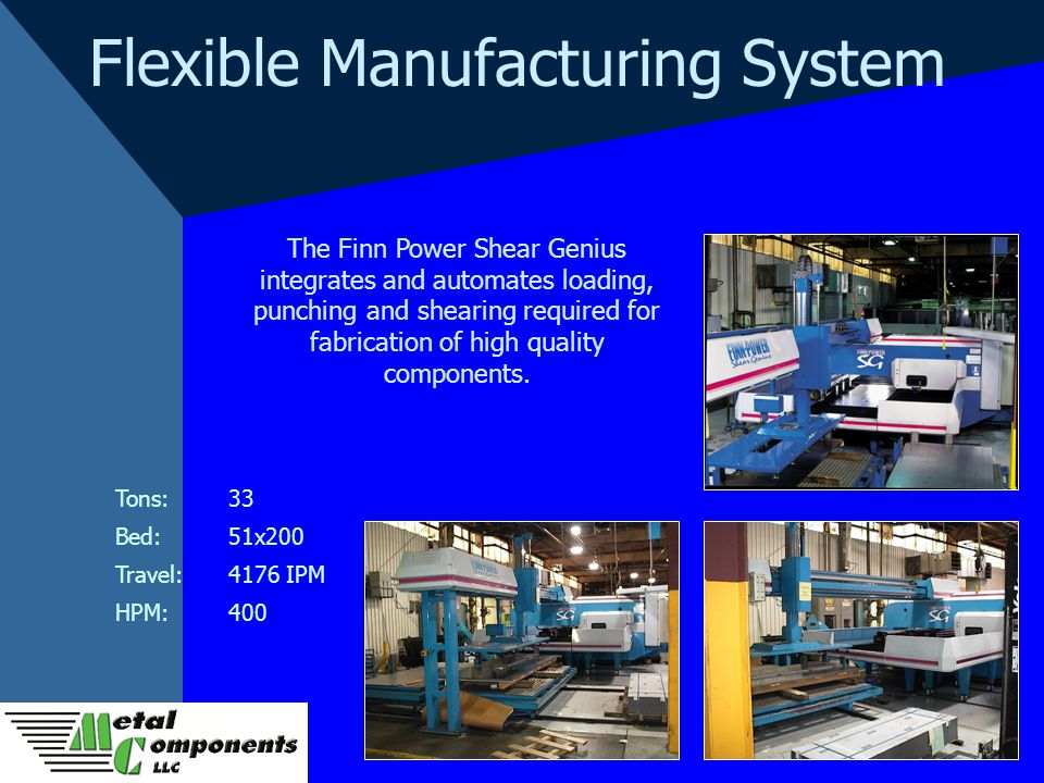 Flexible Manufacturing System The Finn Power Shear Genius integrates and automates loading, punching and shearing required for fabrication of high quality components.