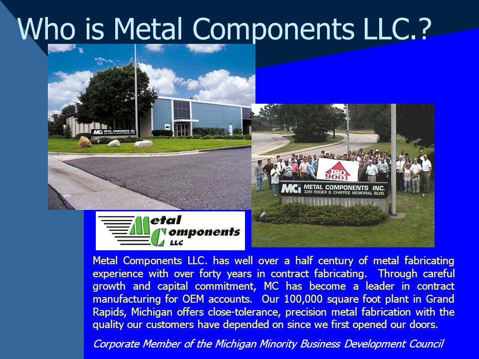 Who is Metal Components LLC.? Metal Components LLC. has well over a half century of metal fabricating experience with over forty years in contract fab