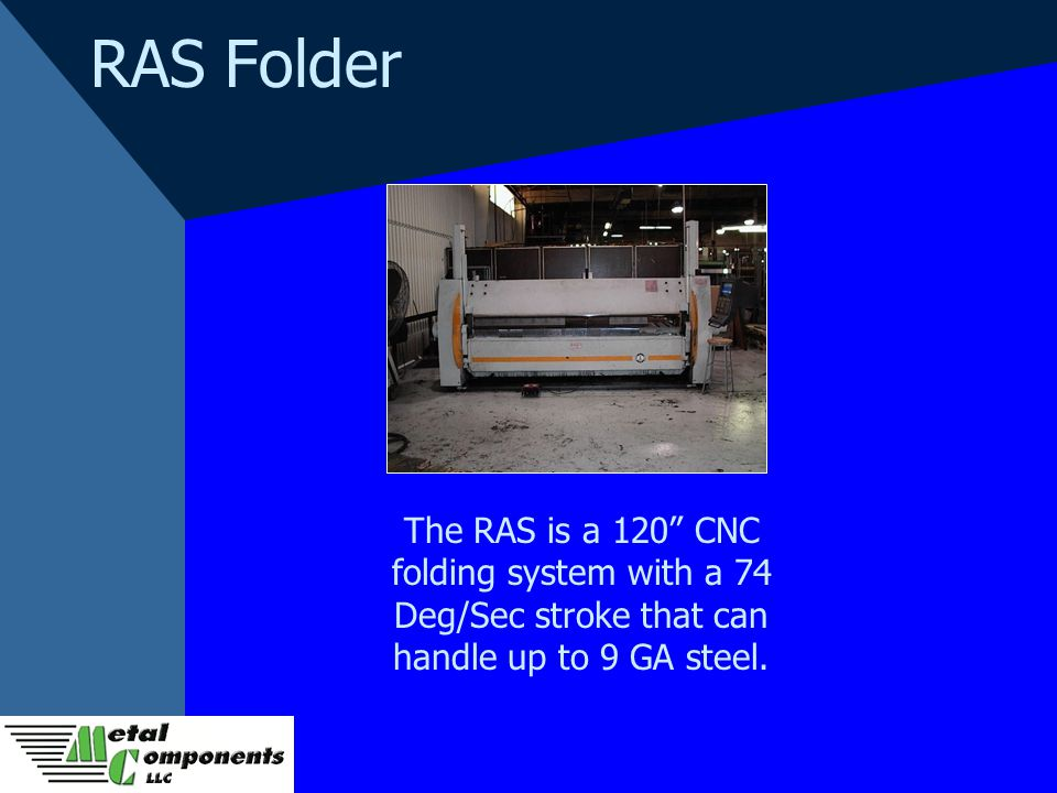 RAS Folder The RAS is a 120 CNC folding system with a 74 Deg/Sec stroke that can handle up to 9 GA steel.
