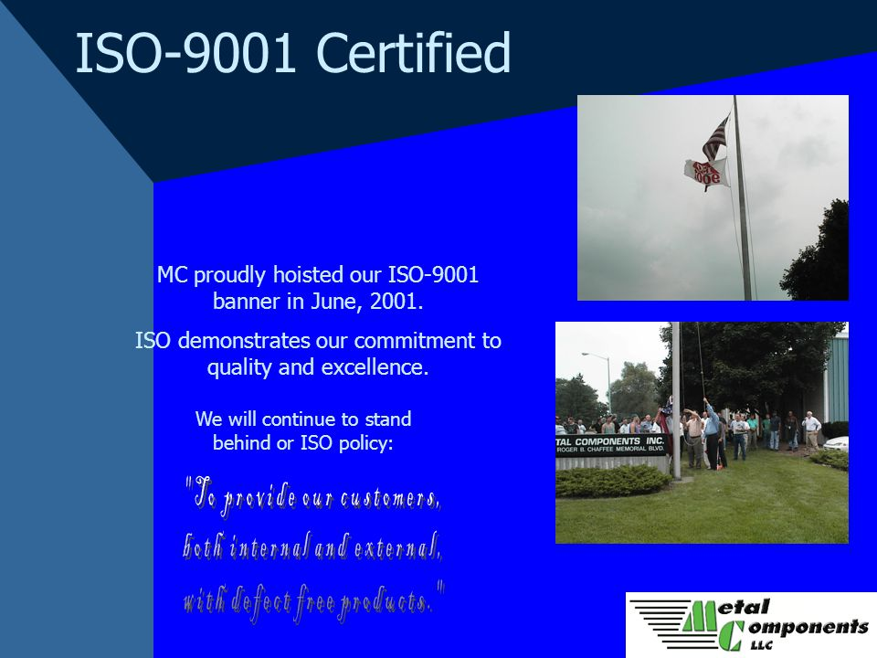 ISO-9001 Certified MC proudly hoisted our ISO-9001 banner in June, 2001. ISO demonstrates our commitment to quality and excellence. We will continue t