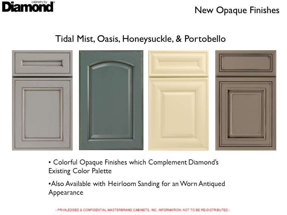 Tidal Mist, Oasis, Honeysuckle, & Portobello Colorful Opaque Finishes which Complement Diamonds Existing Color Palette Also Available with Heirloom Sanding for an Worn Antiqued Appearance New Opaque Finishes