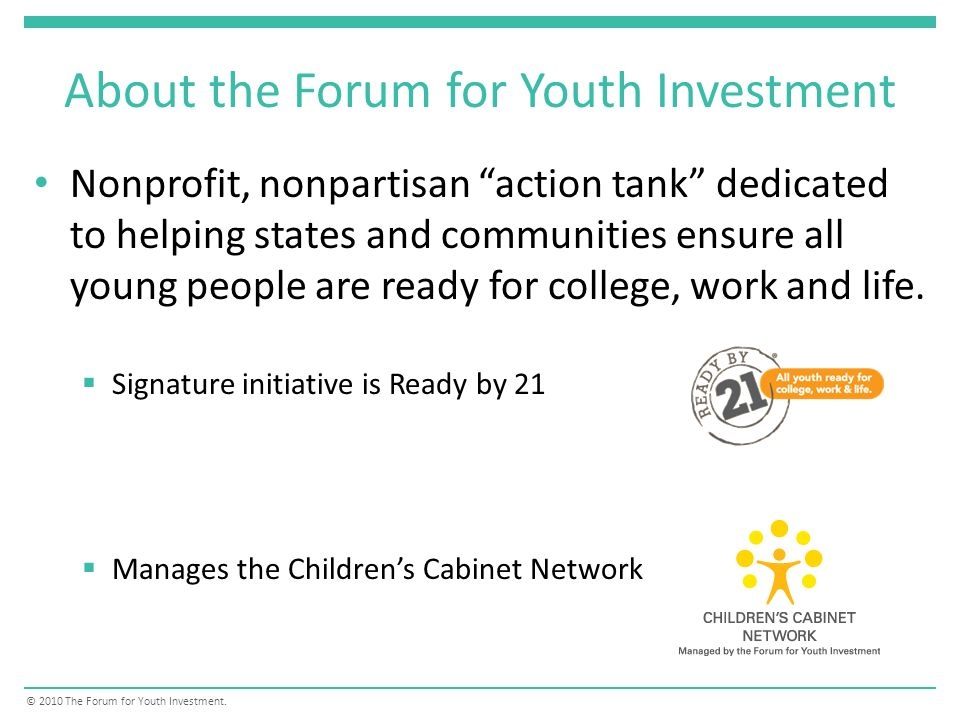 About the Forum for Youth Investment Nonprofit, nonpartisan action tank dedicated to helping states and communities ensure all young people are ready for college, work and life.