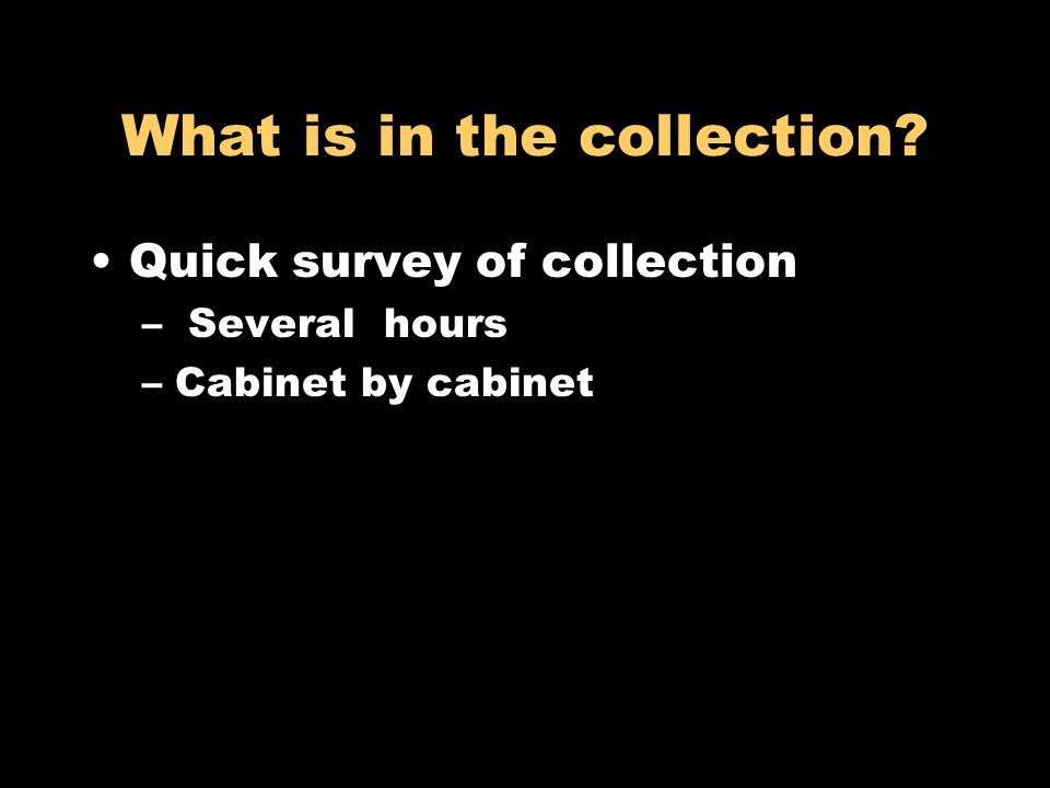 What is in the collection? Quick survey of collection – Several hours –Cabinet by cabinet