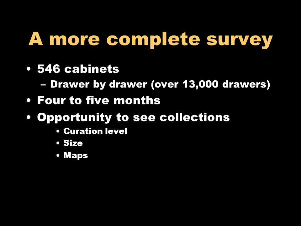 A more complete survey 546 cabinets –Drawer by drawer (over 13,000 drawers) Four to five months Opportunity to see collections Curation level Size Map