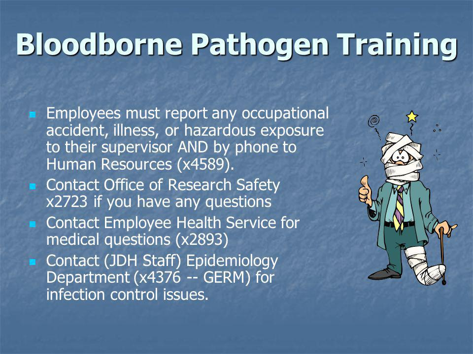 Important Steps in Preventing Transmission of Bloodborne Viruses in Healthcare Settings Obtain hepatitis B vaccination Treat all blood and body fluids as potentially infectious Use barriers (PPE) to prevent contact Use appropriate safety devices and proper work practices to minimize exposure risks Safely and promptly dispose of sharps and blood-contaminated materials in appropriate receptacles Bloodborne Pathogen Training