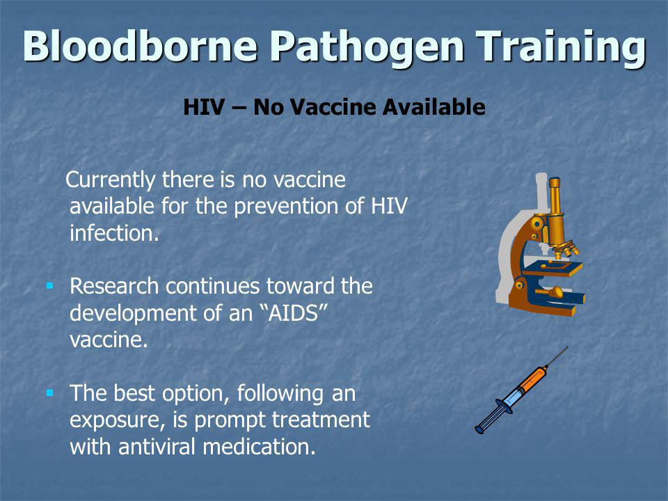 Bloodborne Pathogen Training HIV – No Vaccine Available Currently there is no vaccine available for the prevention of HIV infection. Research continue