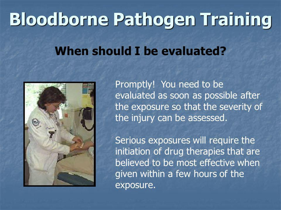 Bloodborne Pathogen Training When should I be evaluated? Promptly! You need to be evaluated as soon as possible after the exposure so that the severit