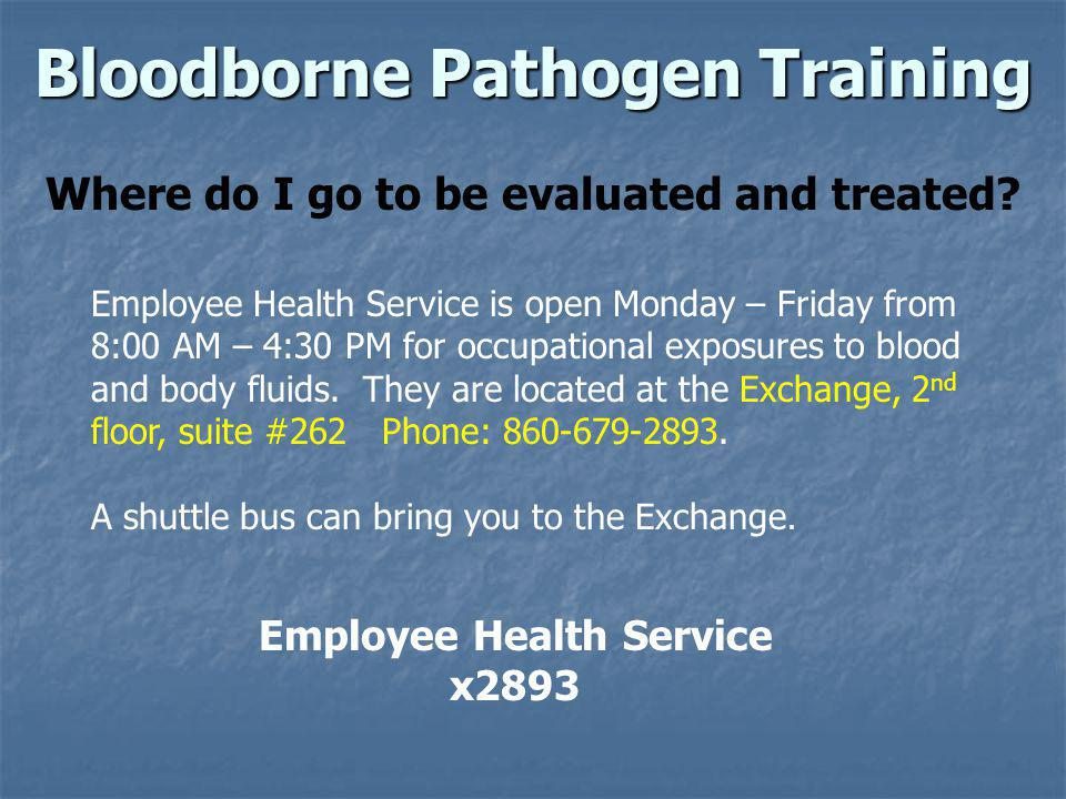 Bloodborne Pathogen Training Where do I go to be evaluated and treated? Employee Health Service x2893 Employee Health Service is open Monday – Friday