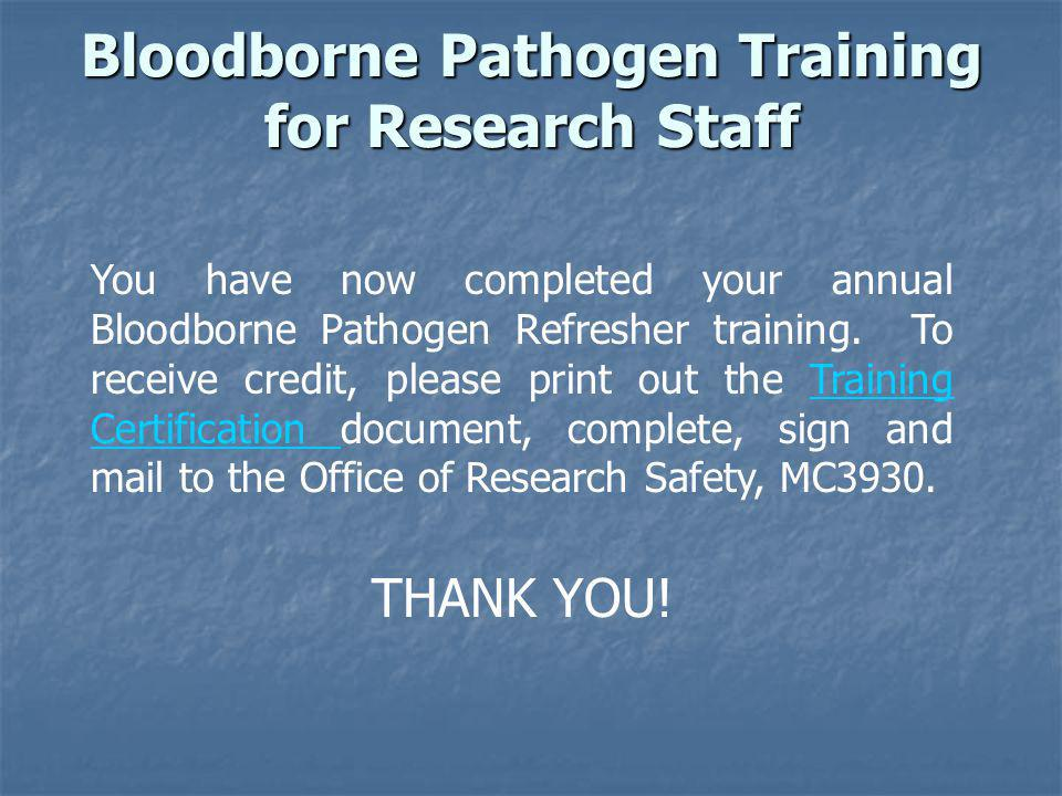 You have now completed your annual Bloodborne Pathogen Refresher training. To receive credit, please print out the Training Certification document, co
