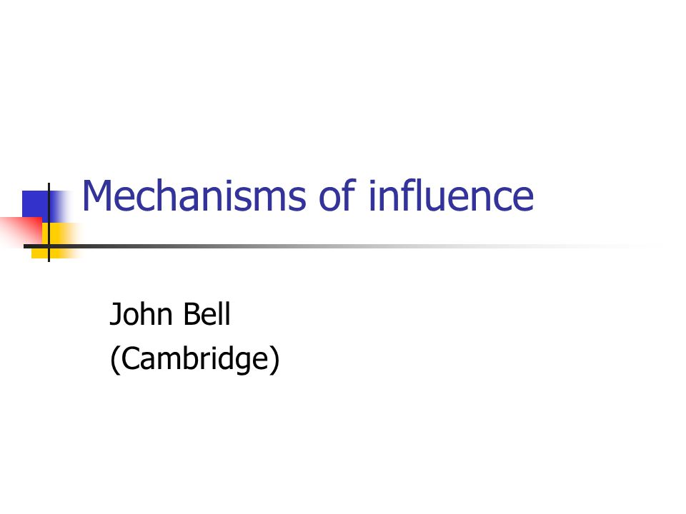 Mechanisms of influence John Bell (Cambridge)