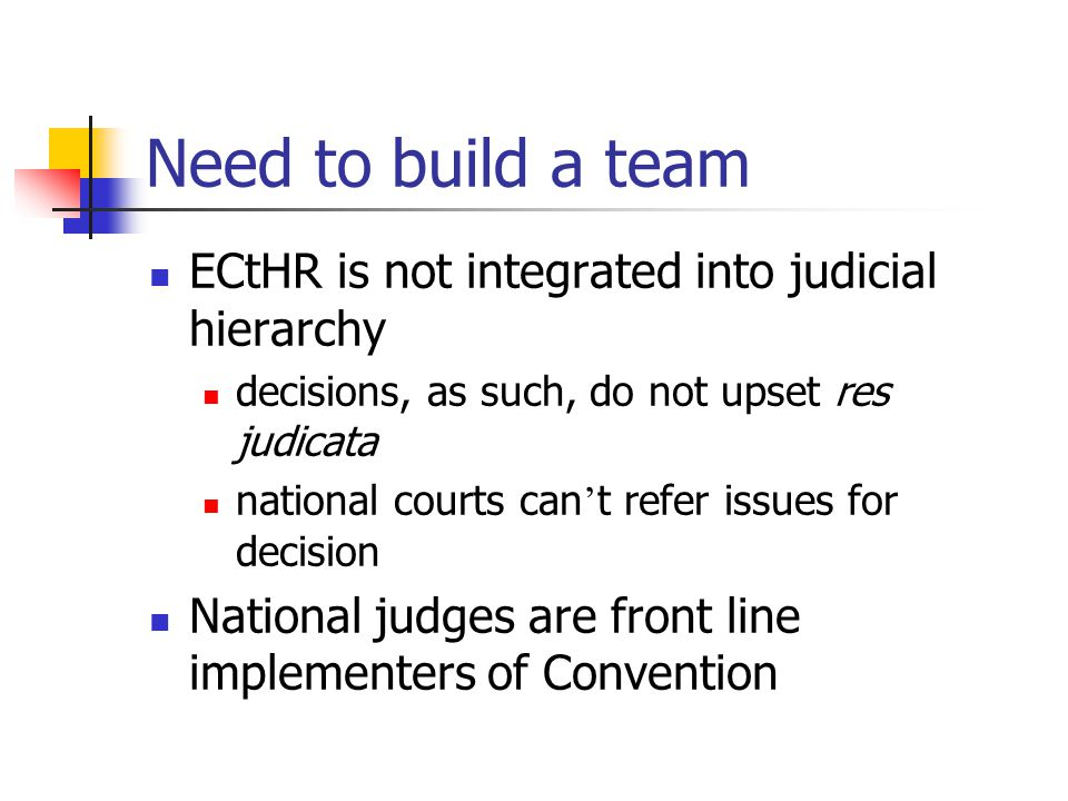 Need to build a team ECtHR is not integrated into judicial hierarchy decisions, as such, do not upset res judicata national courts can t refer issues for decision National judges are front line implementers of Convention