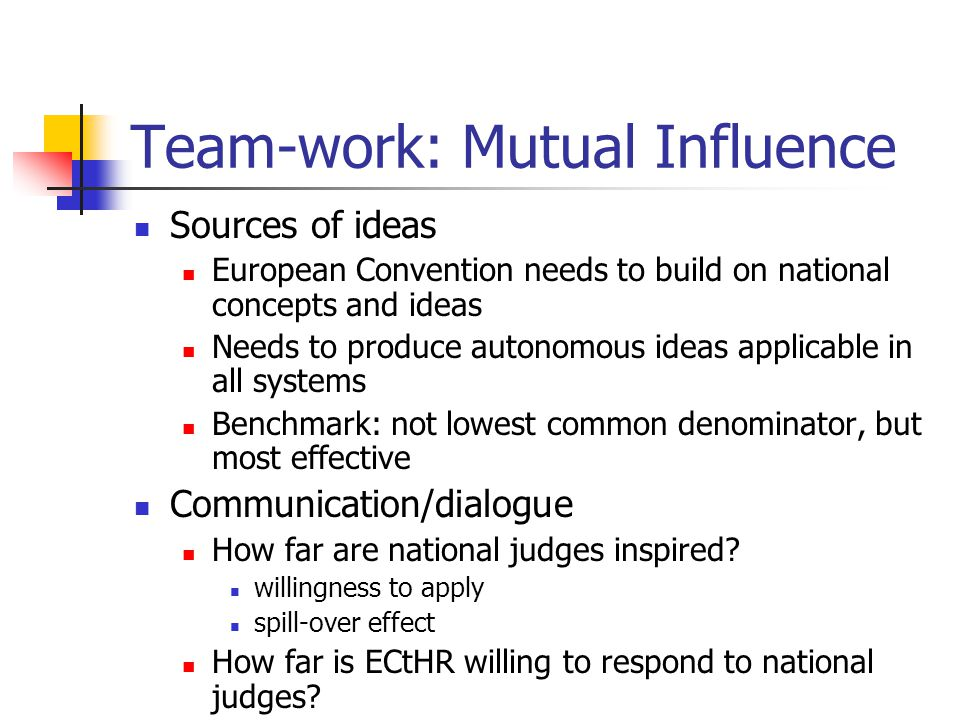 Team-work: Mutual Influence Sources of ideas European Convention needs to build on national concepts and ideas Needs to produce autonomous ideas applicable in all systems Benchmark: not lowest common denominator, but most effective Communication/dialogue How far are national judges inspired.