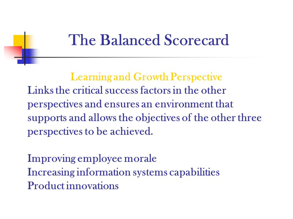 The Balanced Scorecard Learning and Growth Perspective Links the critical success factors in the other perspectives and ensures an environment that su