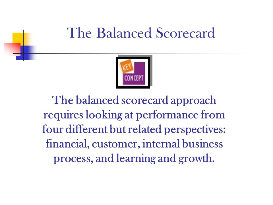 The Balanced Scorecard The balanced scorecard approach requires looking at performance from four different but related perspectives: financial, custom