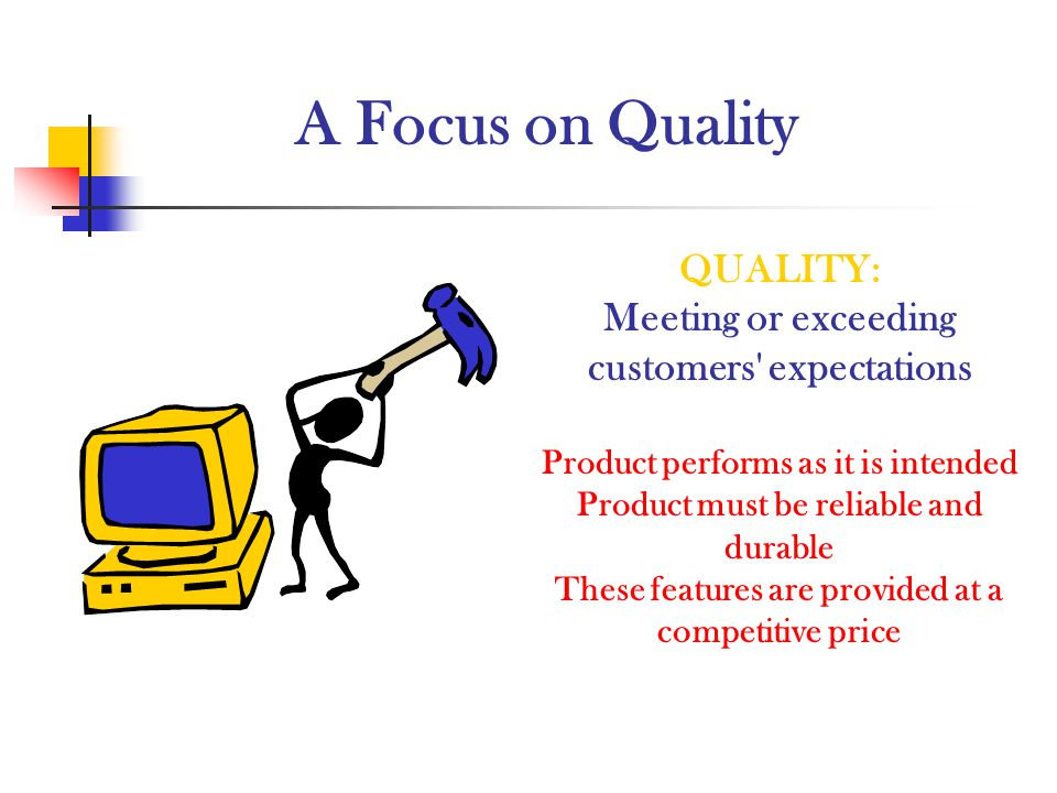 A Focus on Quality QUALITY: Meeting or exceeding customers' expectations Product performs as it is intended Product must be reliable and durable These