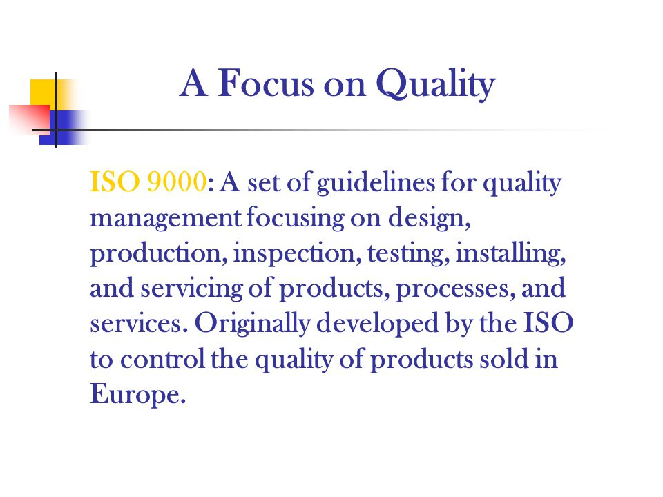 A Focus on Quality ISO 9000: A set of guidelines for quality management focusing on design, production, inspection, testing, installing, and servicing