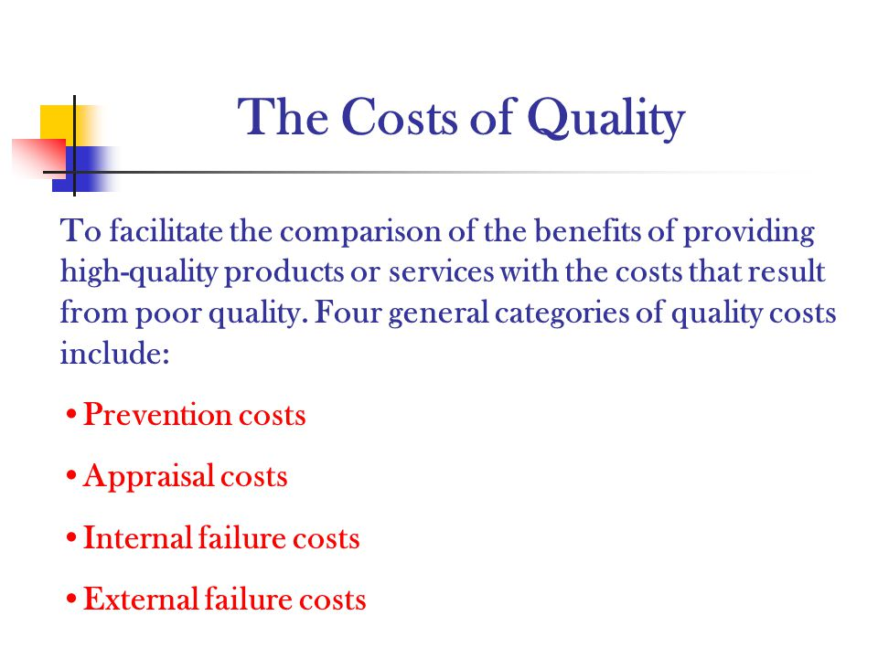 The Costs of Quality To facilitate the comparison of the benefits of providing high-quality products or services with the costs that result from poor