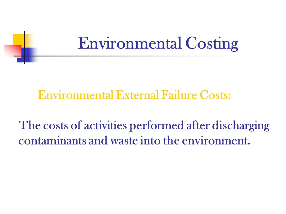 Environmental Costing Environmental External Failure Costs: The costs of activities performed after discharging contaminants and waste into the enviro