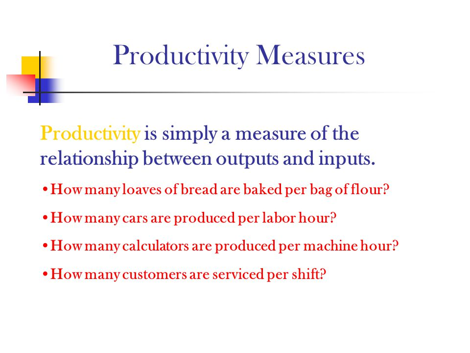 Productivity Measures Productivity is simply a measure of the relationship between outputs and inputs. How many loaves of bread are baked per bag of f