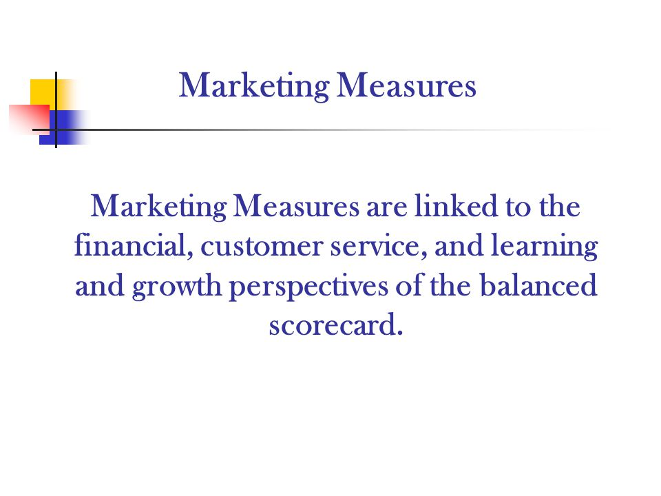 Marketing Measures Marketing Measures are linked to the financial, customer service, and learning and growth perspectives of the balanced scorecard.