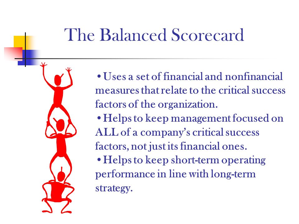 The Balanced Scorecard Uses a set of financial and nonfinancial measures that relate to the critical success factors of the organization. Helps to kee