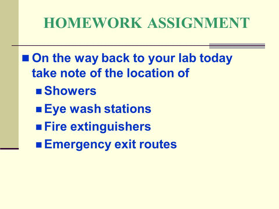 HOMEWORK ASSIGNMENT On the way back to your lab today take note of the location of Showers Eye wash stations Fire extinguishers Emergency exit routes