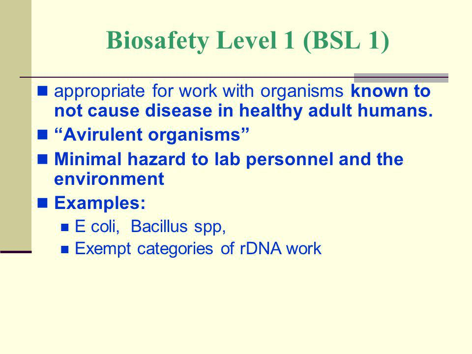 Biosafety Level 1 (BSL 1) appropriate for work with organisms known to not cause disease in healthy adult humans. Avirulent organisms Minimal hazard t